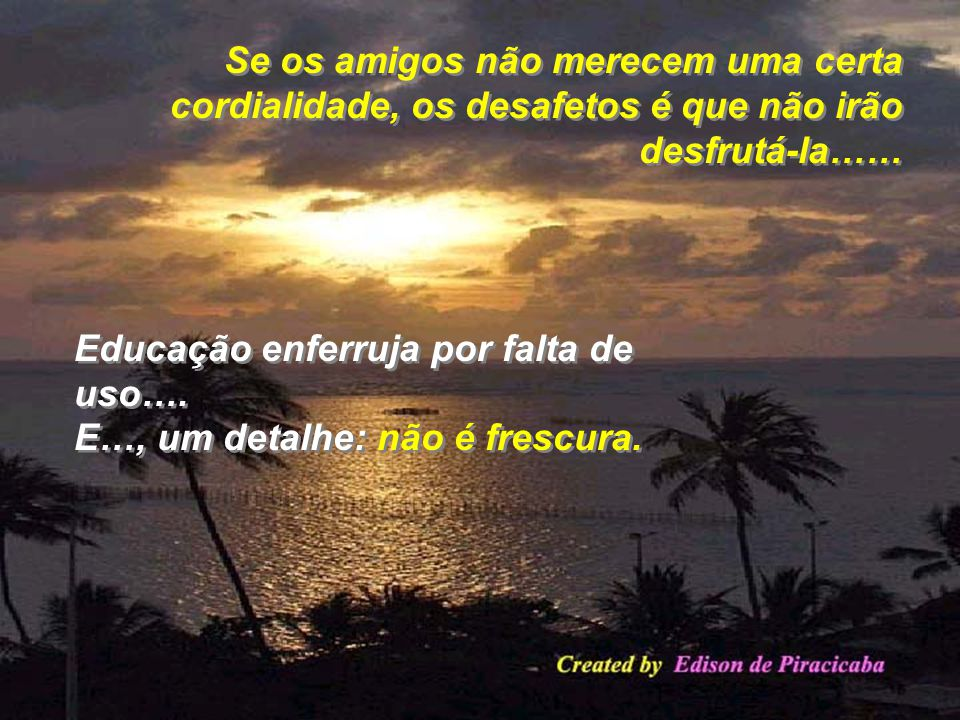 Se os amigos não merecem uma certa cordialidade, os desafetos é que não irão desfrutá-la……