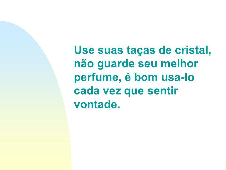 Use suas taças de cristal, não guarde seu melhor perfume, é bom usa-lo cada vez que sentir vontade.