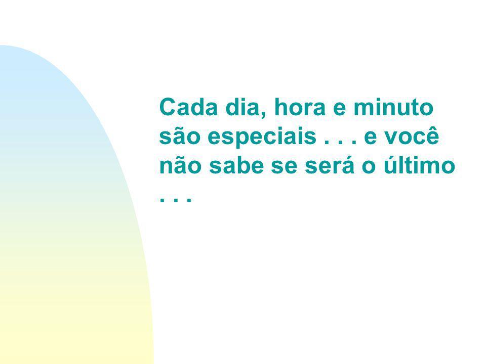 Cada dia, hora e minuto são especiais . . . e você não sabe se será o último . . .