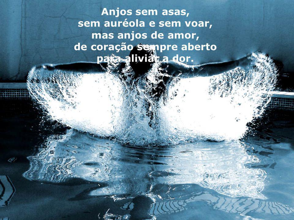 Anjos sem asas, sem auréola e sem voar, mas anjos de amor, de coração sempre aberto para aliviar a dor.