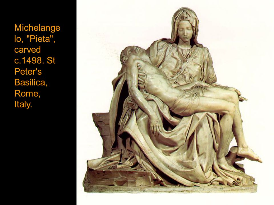 Michelangelo, Pieta , carved c.1498. St Peter s Basilica, Rome, Italy.