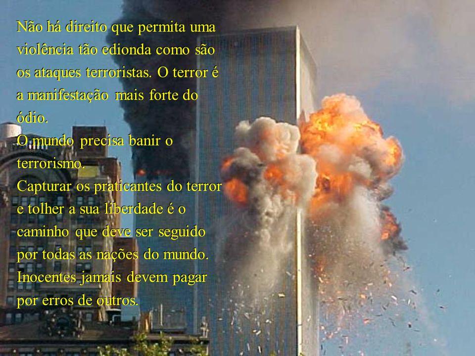 Não há direito que permita uma violência tão edionda como são os ataques terroristas. O terror é a manifestação mais forte do ódio.
