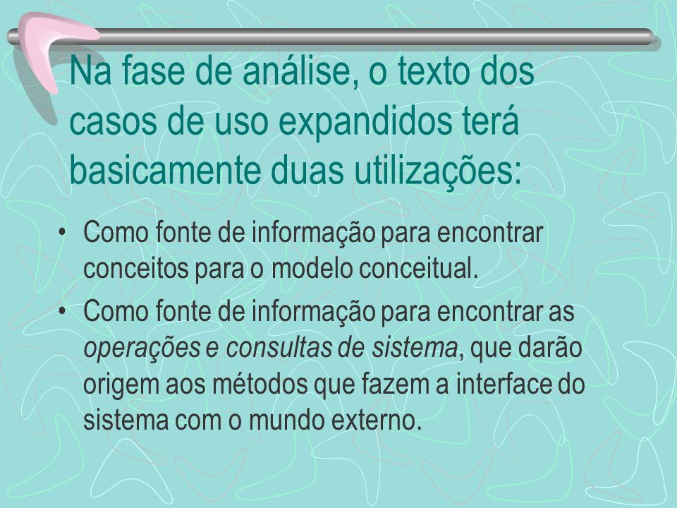 Na fase de análise, o texto dos casos de uso expandidos terá basicamente duas utilizações: