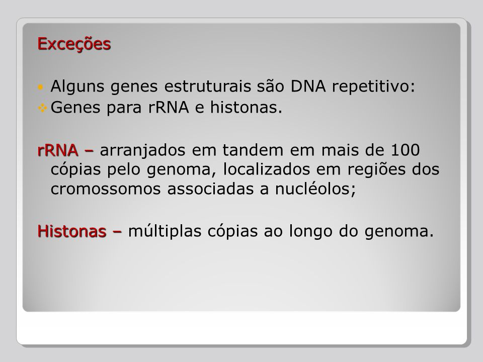 Exceções Alguns genes estruturais são DNA repetitivo: Genes para rRNA e histonas.