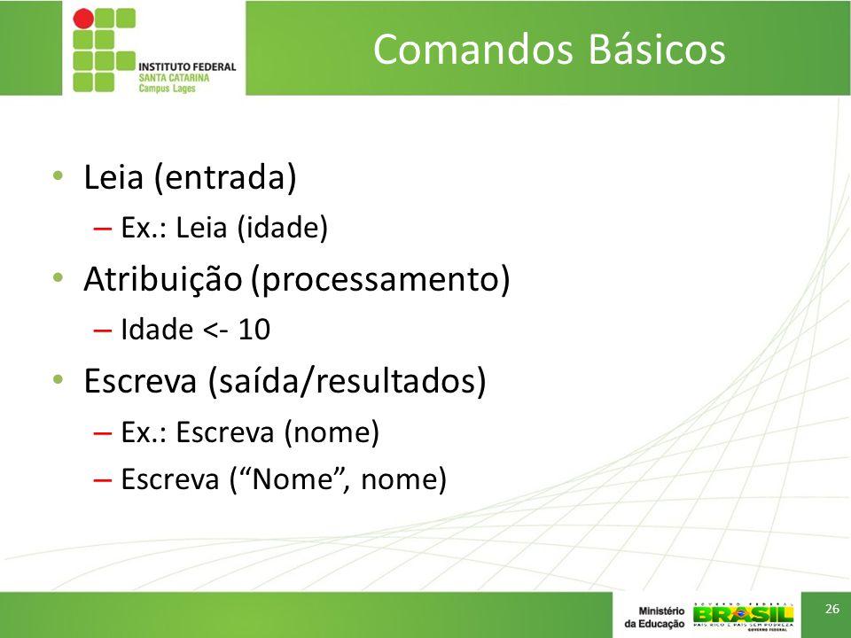 Comandos Básicos Leia (entrada) Atribuição (processamento)