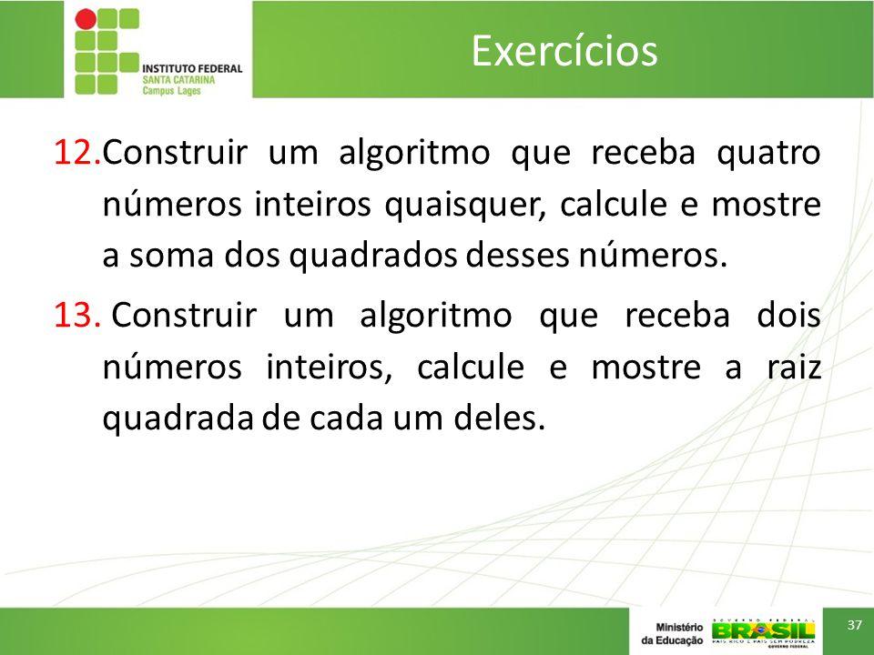 Exercícios Construir um algoritmo que receba quatro números inteiros quaisquer, calcule e mostre a soma dos quadrados desses números.