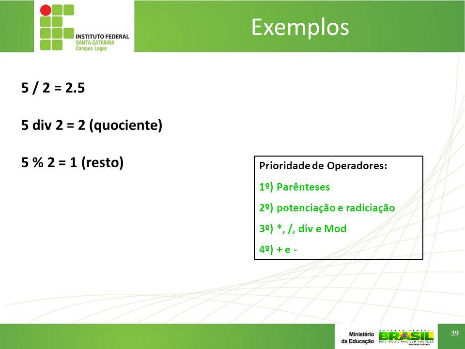 Exemplos 5 / 2 = 2.5 5 div 2 = 2 (quociente) 5 % 2 = 1 (resto)