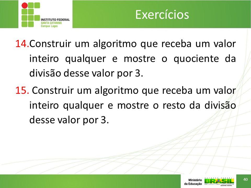 Exercícios Construir um algoritmo que receba um valor inteiro qualquer e mostre o quociente da divisão desse valor por 3.
