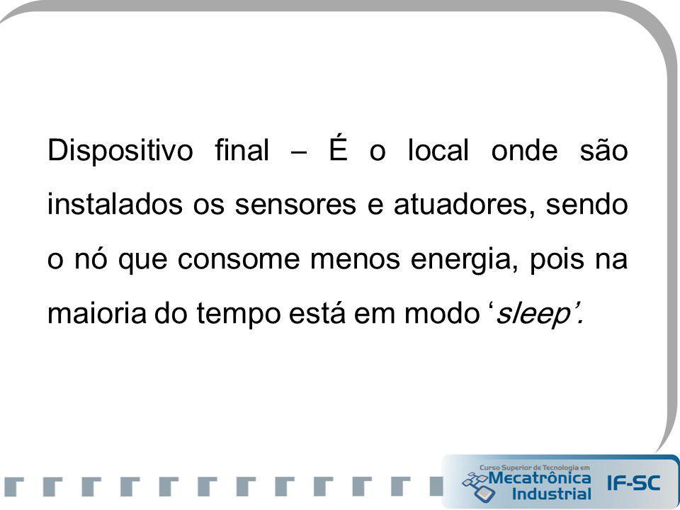 Dispositivo final – É o local onde são instalados os sensores e atuadores, sendo o nó que consome menos energia, pois na maioria do tempo está em modo 'sleep'.