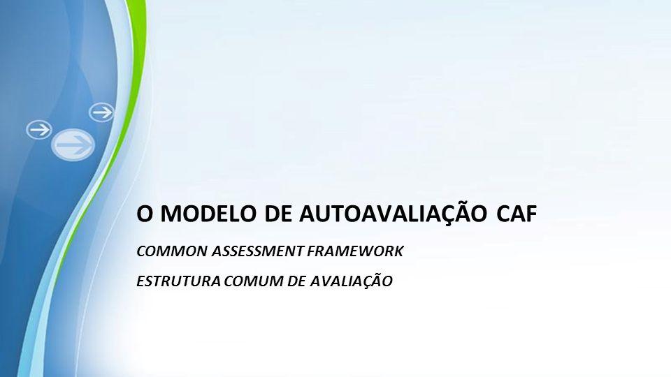 O MODELO DE AUTOAVALIAÇÃO CAF Common ASSESSMENT FRAMEWORK ESTRUTURA COMUM DE AVALIAÇÃO