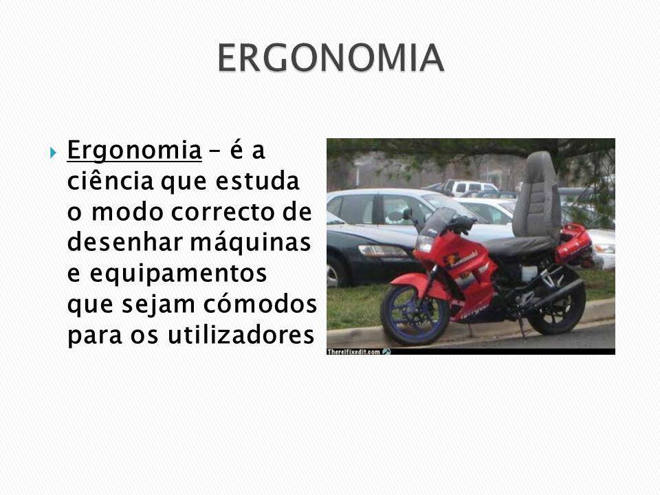 ERGONOMIA Ergonomia – é a ciência que estuda o modo correcto de desenhar máquinas e equipamentos que sejam cómodos para os utilizadores.