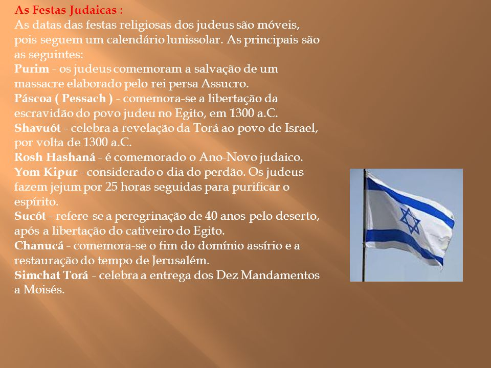 As Festas Judaicas : As datas das festas religiosas dos judeus são móveis, pois seguem um calendário lunissolar. As principais são as seguintes:
