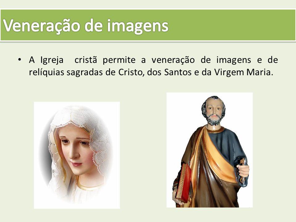 Veneração de imagens A Igreja cristã permite a veneração de imagens e de relíquias sagradas de Cristo, dos Santos e da Virgem Maria.