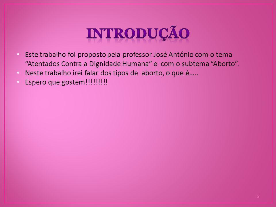 Introdução Este trabalho foi proposto pela professor José António com o tema Atentados Contra a Dignidade Humana e com o subtema Aborto .