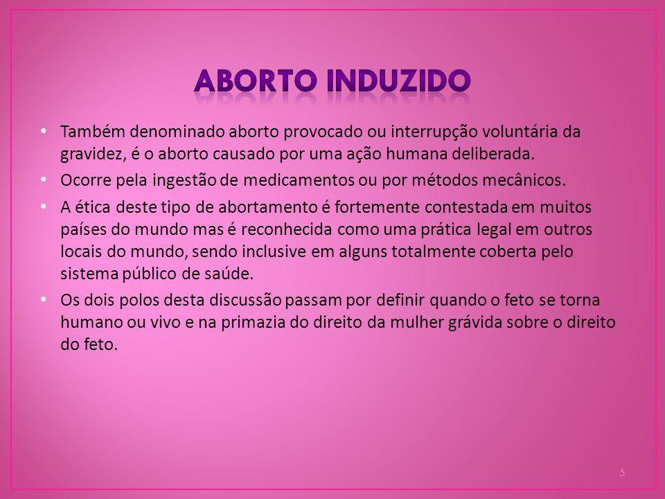 Aborto induzido Também denominado aborto provocado ou interrupção voluntária da gravidez, é o aborto causado por uma ação humana deliberada.