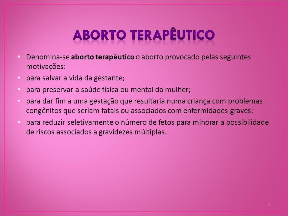 Aborto terapêutico Denomina-se aborto terapêutico o aborto provocado pelas seguintes motivações: para salvar a vida da gestante;