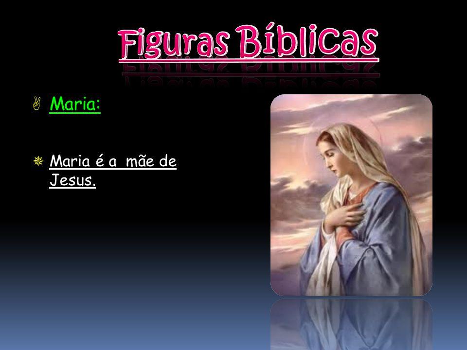 Figuras Bíblicas Maria: Maria é a mãe de Jesus.