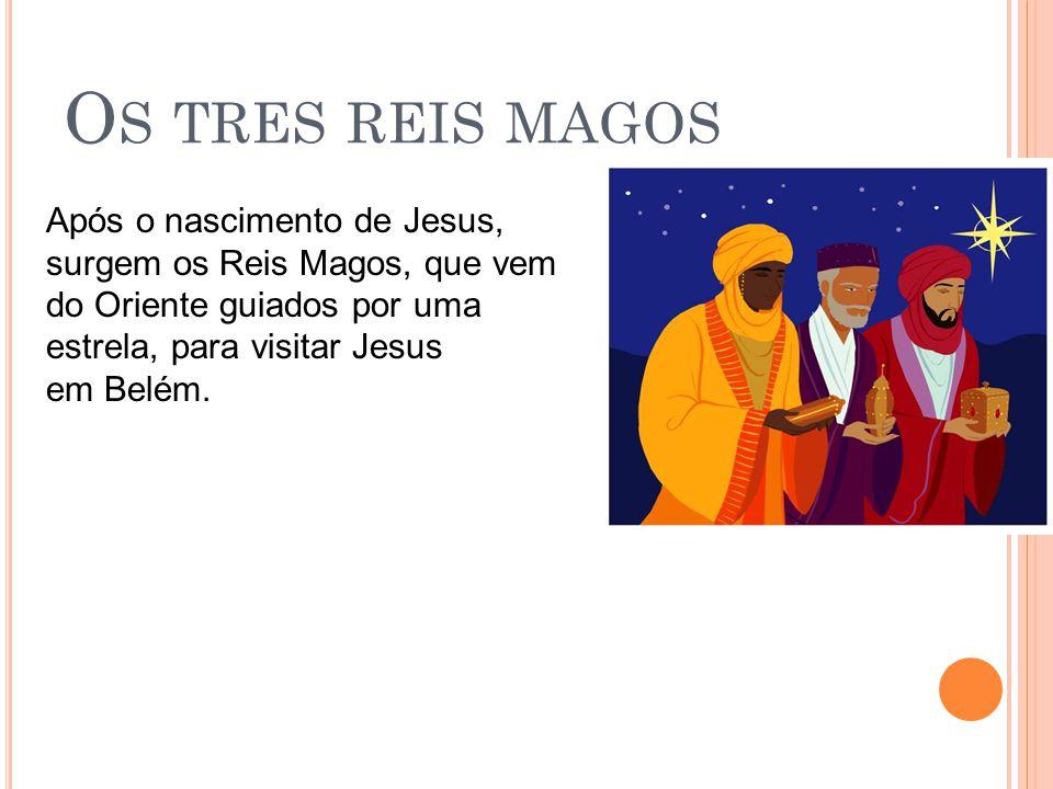Os tres reis magos Após o nascimento de Jesus, surgem os Reis Magos, que vem do Oriente guiados por uma estrela, para visitar Jesus em Belém.