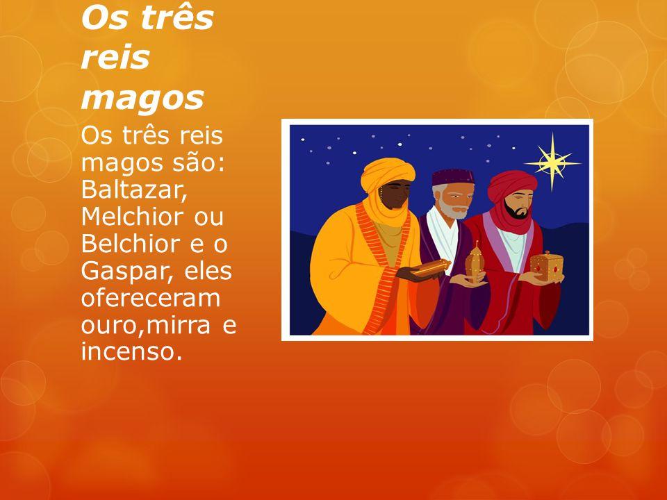 Os três reis magos Os três reis magos são: Baltazar, Melchior ou Belchior e o Gaspar, eles ofereceram ouro,mirra e incenso.