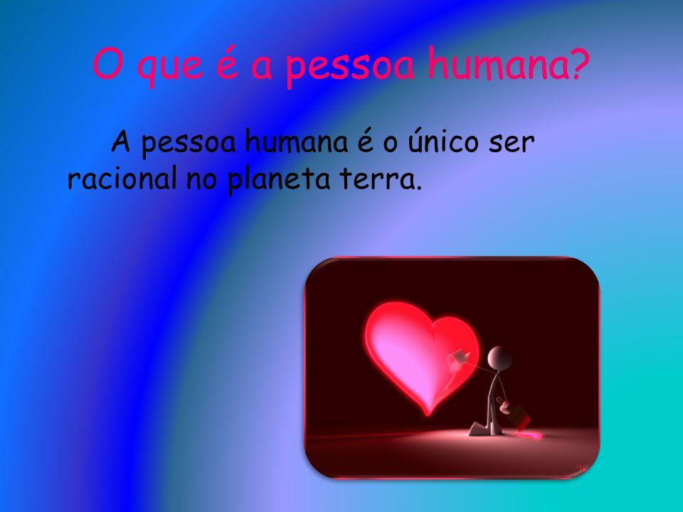 O que é a pessoa humana A pessoa humana é o único ser racional no planeta terra.
