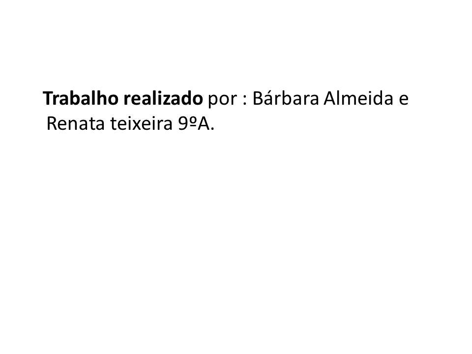 Trabalho realizado por : Bárbara Almeida e Renata teixeira 9ºA.