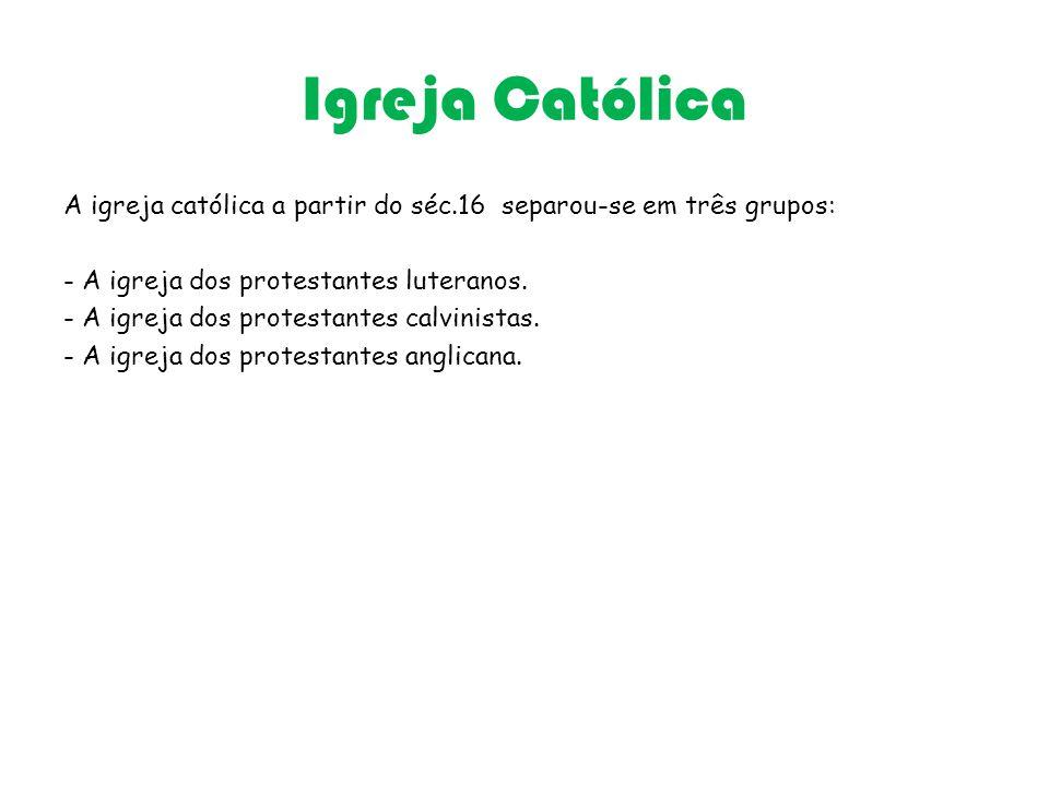 Igreja Católica A igreja católica a partir do séc.16 separou-se em três grupos: - A igreja dos protestantes luteranos.
