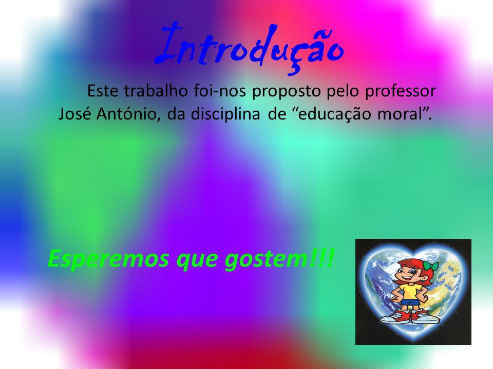 Introdução Este trabalho foi-nos proposto pelo professor José António, da disciplina de educação moral .