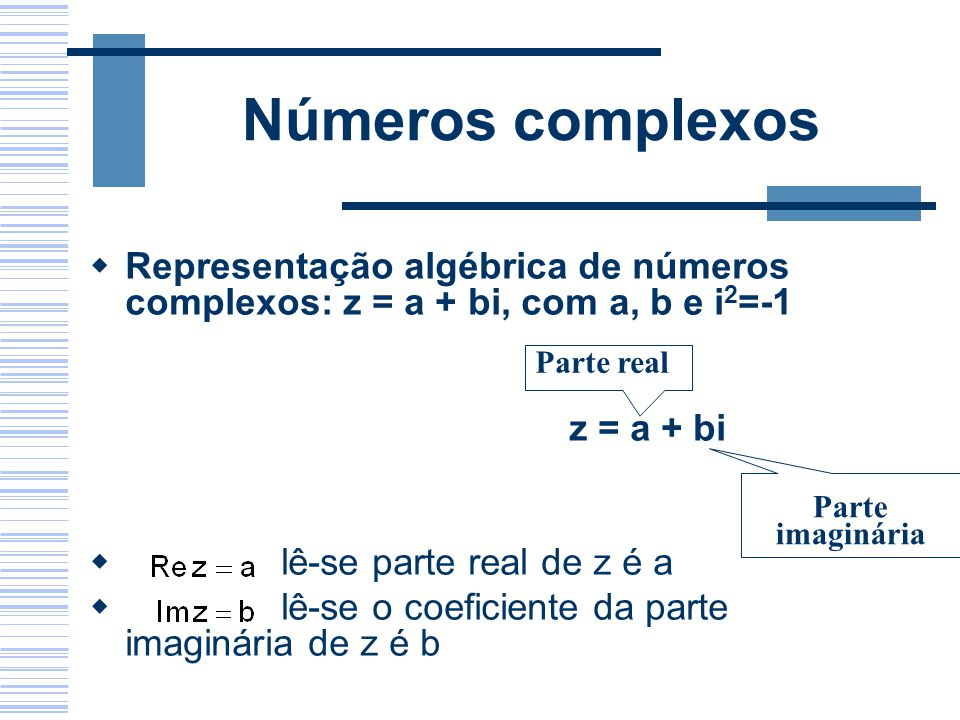 Números complexos Representação algébrica de números complexos: z = a + bi, com a, b e i2=-1. z = a + bi.