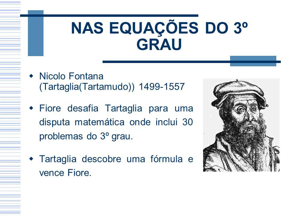 NAS EQUAÇÕES DO 3º GRAU Nicolo Fontana (Tartaglia(Tartamudo)) 1499-1557.
