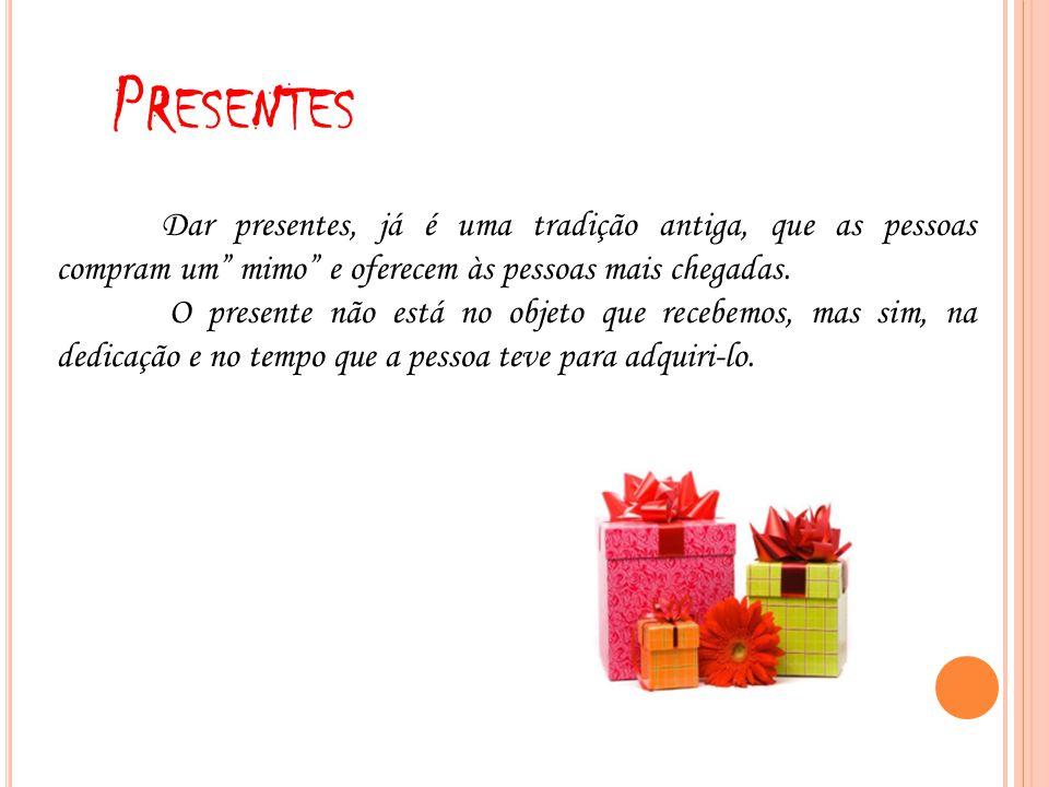 Presentes Dar presentes, já é uma tradição antiga, que as pessoas compram um mimo e oferecem às pessoas mais chegadas.