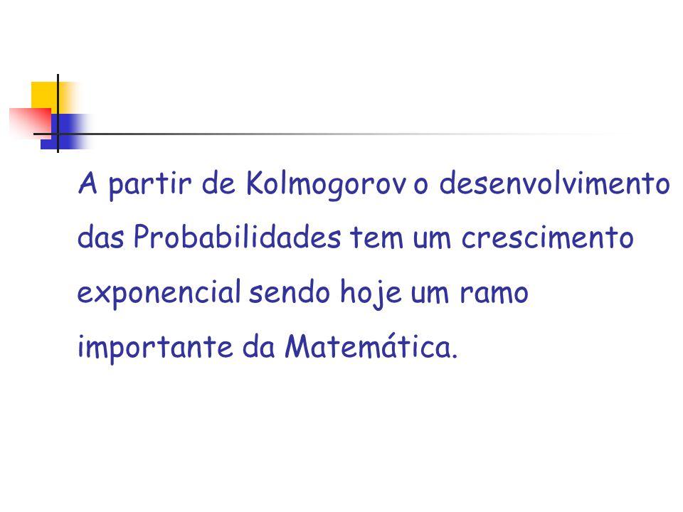 A partir de Kolmogorov o desenvolvimento das Probabilidades tem um crescimento exponencial sendo hoje um ramo importante da Matemática.