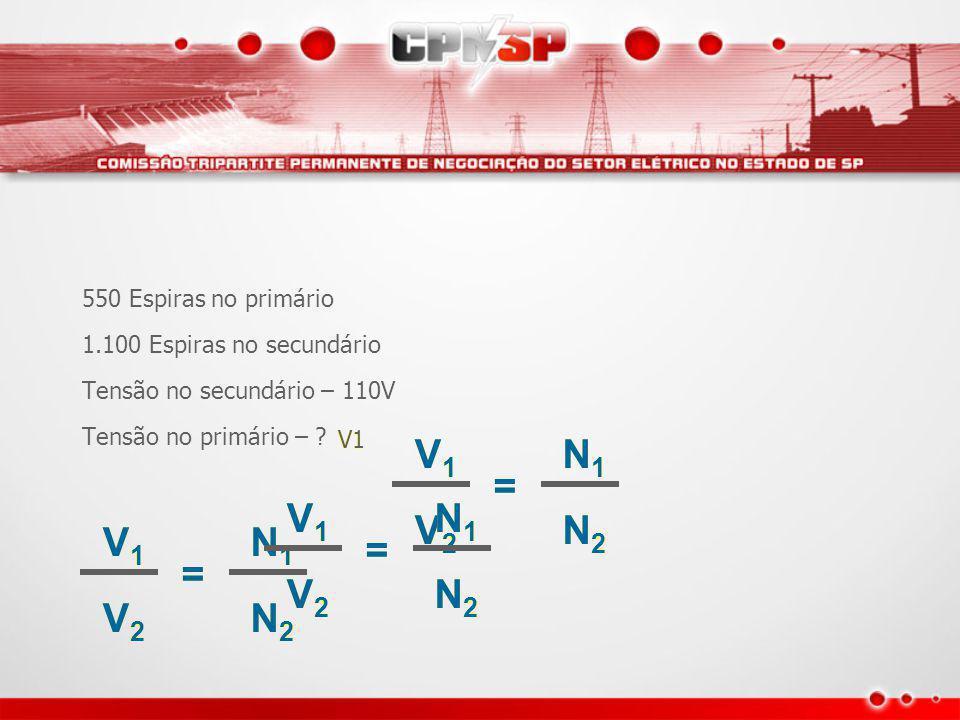 V1 V2 = N1 N2 V1 V2 = N1 N2 V1 V2 = N1 N2 550 Espiras no primário