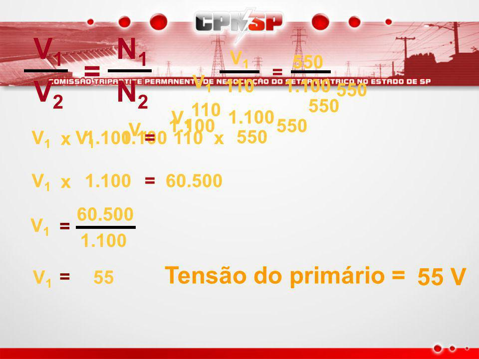 V1 V2 = N1 N2 Tensão do primário = 55 V 110 550 1.100 V1 550 550 110