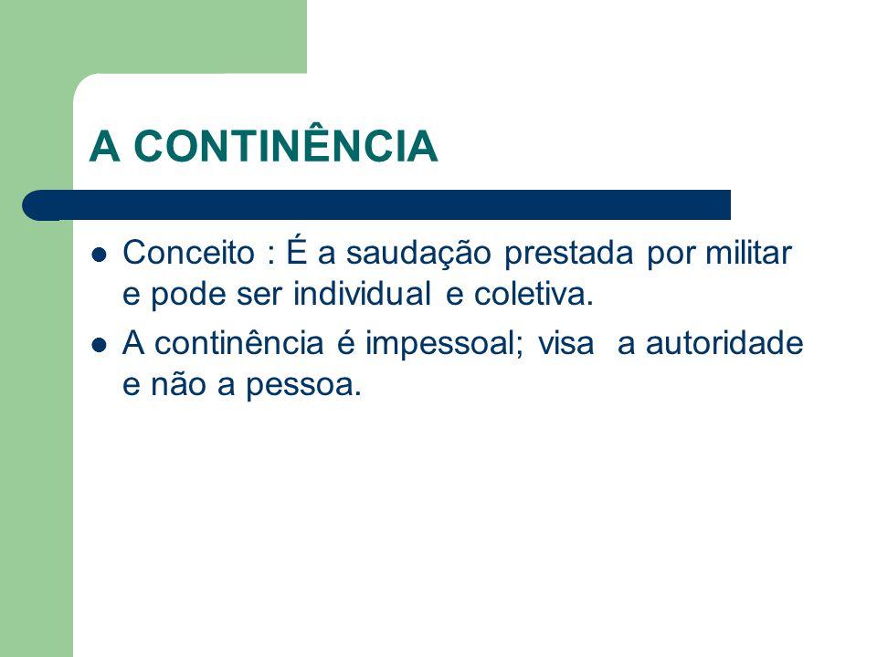 A CONTINÊNCIA Conceito : É a saudação prestada por militar e pode ser individual e coletiva.