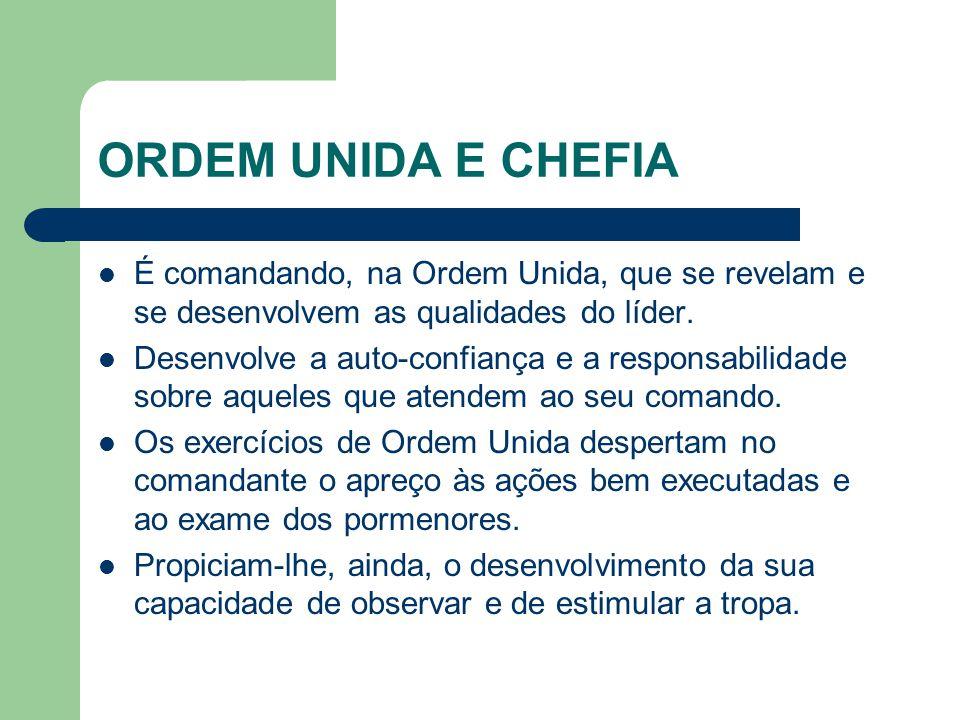 ORDEM UNIDA E CHEFIA É comandando, na Ordem Unida, que se revelam e se desenvolvem as qualidades do líder.