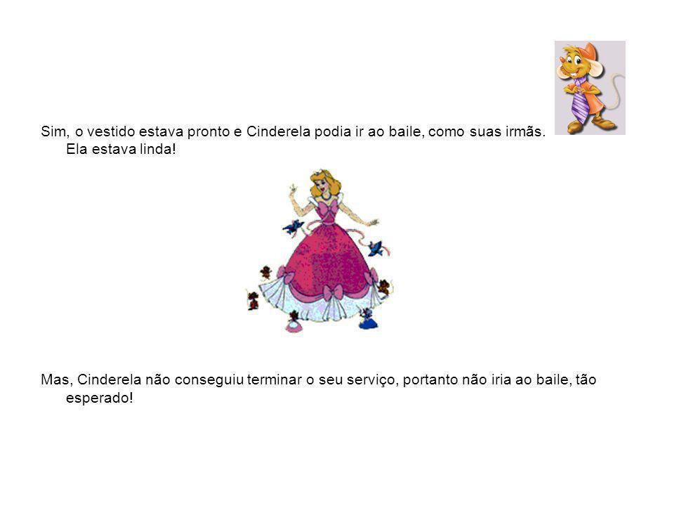 Sim, o vestido estava pronto e Cinderela podia ir ao baile, como suas irmãs. Ela estava linda!