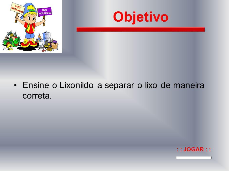Objetivo Ensine o Lixonildo a separar o lixo de maneira correta.