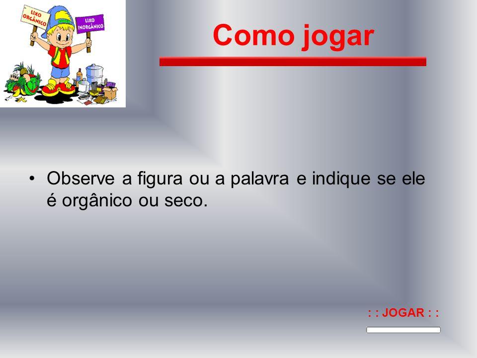 Como jogar Observe a figura ou a palavra e indique se ele é orgânico ou seco. : : JOGAR : :
