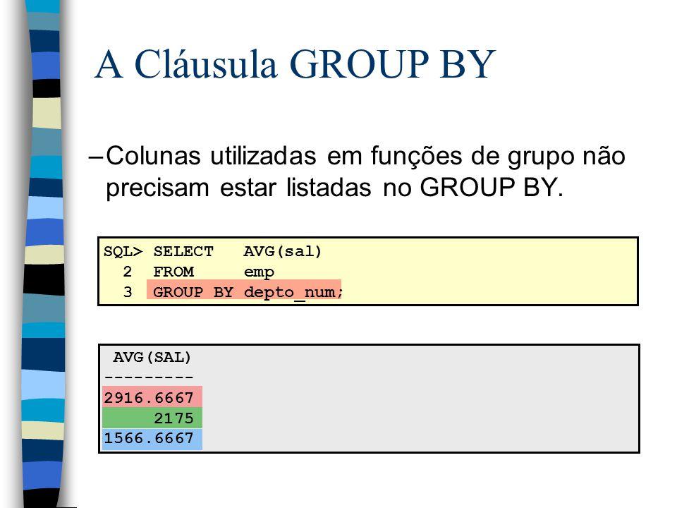A Cláusula GROUP BY Colunas utilizadas em funções de grupo não precisam estar listadas no GROUP BY.
