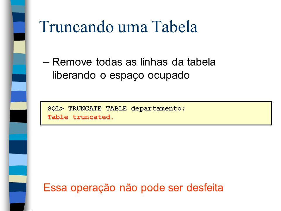 Truncando uma Tabela Remove todas as linhas da tabela liberando o espaço ocupado. Essa operação não pode ser desfeita.