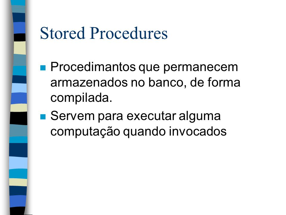 Stored Procedures Procedimantos que permanecem armazenados no banco, de forma compilada.
