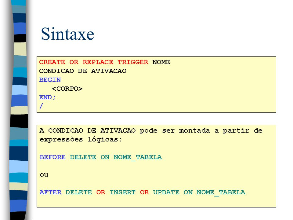 Sintaxe CREATE OR REPLACE TRIGGER NOME CONDICAO DE ATIVACAO BEGIN
