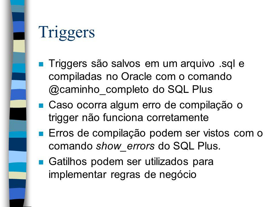 Triggers Triggers são salvos em um arquivo .sql e compiladas no Oracle com o comando @caminho_completo do SQL Plus.