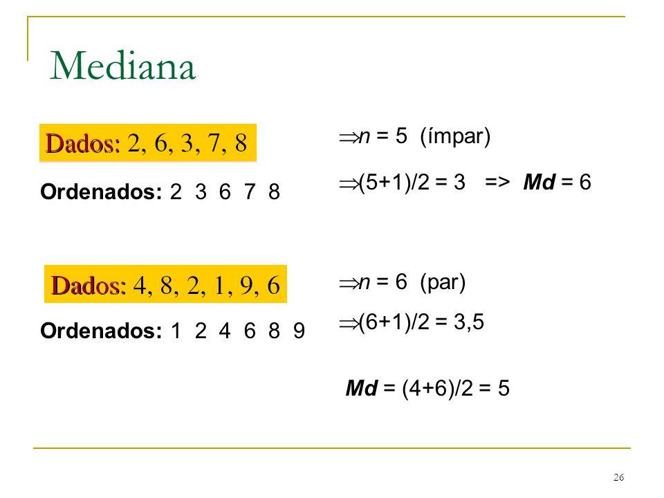 Mediana n = 5 (ímpar) (5+1)/2 = 3 => Md = 6 Ordenados: 2 3 6 7 8