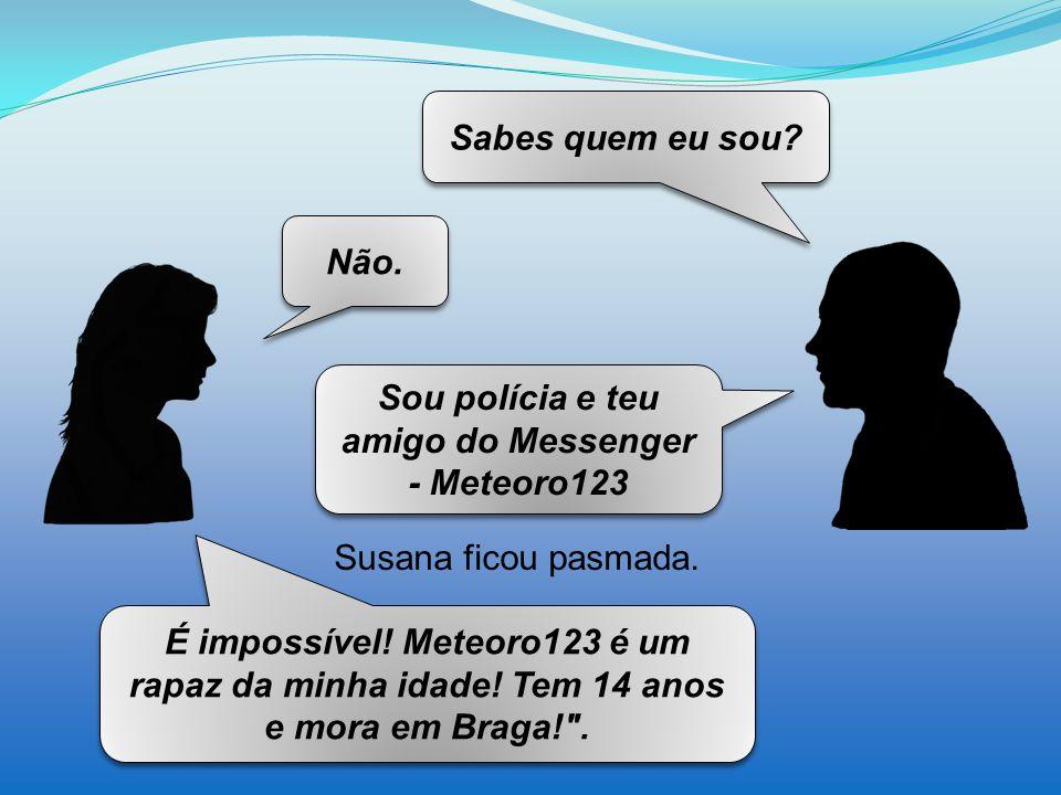 Sou polícia e teu amigo do Messenger - Meteoro123