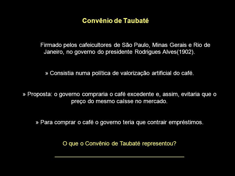 Convênio de Taubaté Firmado pelos cafeicultores de São Paulo, Minas Gerais e Rio de Janeiro, no governo do presidente Rodrigues Alves(1902).