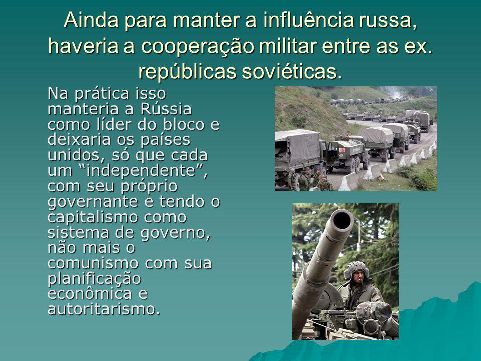 Ainda para manter a influência russa, haveria a cooperação militar entre as ex. repúblicas soviéticas.