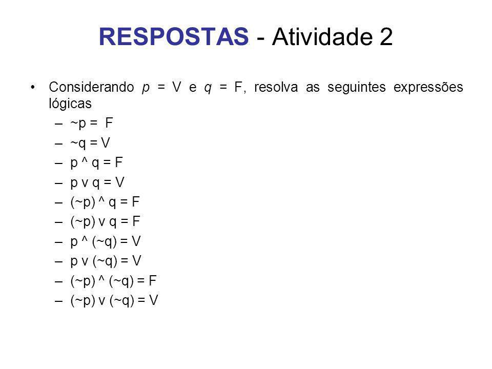 RESPOSTAS - Atividade 2 Considerando p = V e q = F, resolva as seguintes expressões lógicas. ~p = F.
