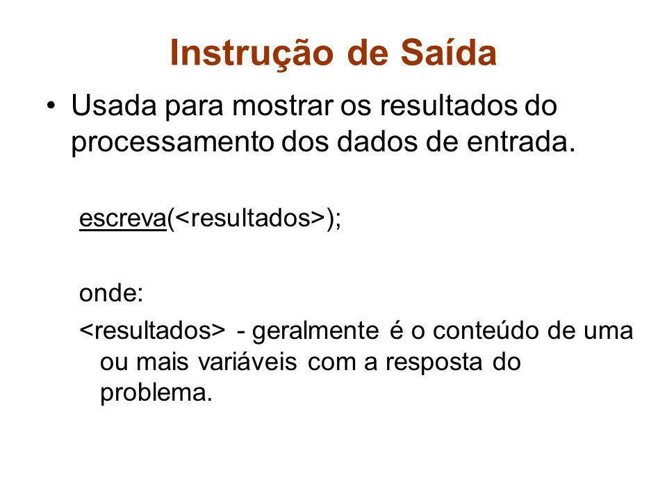 Instrução de Saída Usada para mostrar os resultados do processamento dos dados de entrada. escreva(<resultados>);