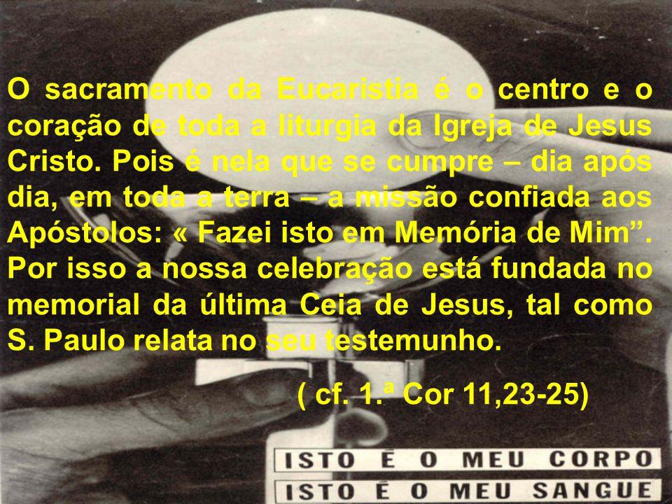 O sacramento da Eucaristia é o centro e o coração de toda a liturgia da Igreja de Jesus Cristo. Pois é nela que se cumpre – dia após dia, em toda a terra – a missão confiada aos Apóstolos: « Fazei isto em Memória de Mim . Por isso a nossa celebração está fundada no memorial da última Ceia de Jesus, tal como S. Paulo relata no seu testemunho.